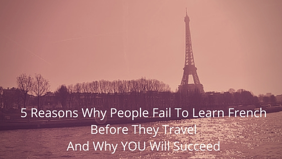 Five reasons why people fail to learn French before they travel… and why YOU will succeed