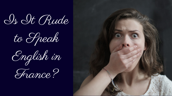 Is It Rude to Speak English in France?