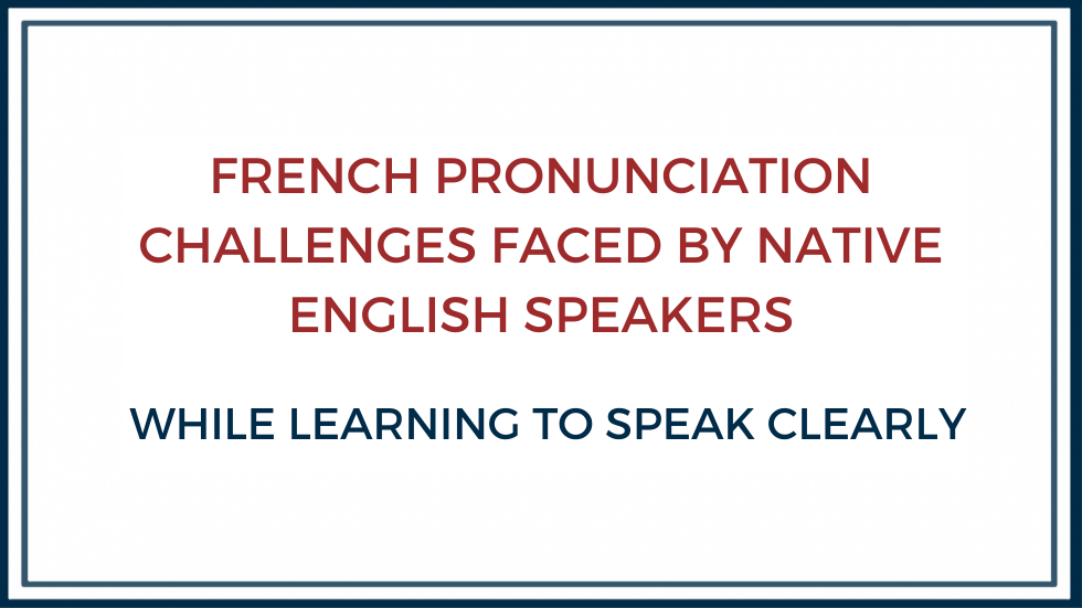 FRENCH PRONUNCIATION CHALLENGES FACED BY NATIVE ENGLISH SPEAKERS WHILE LEARNING TO SPEAK CLEARLY