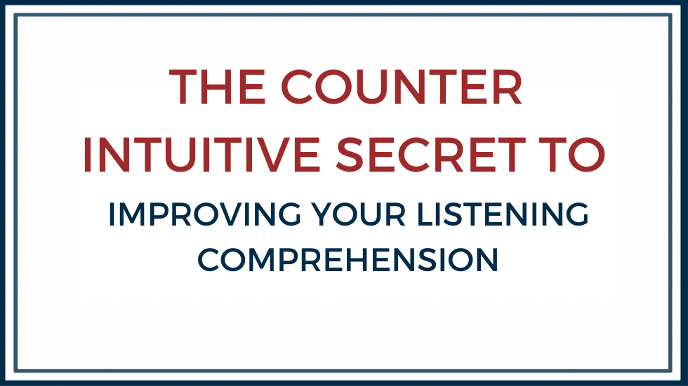The counter intuitive secret to improving listening comprehension